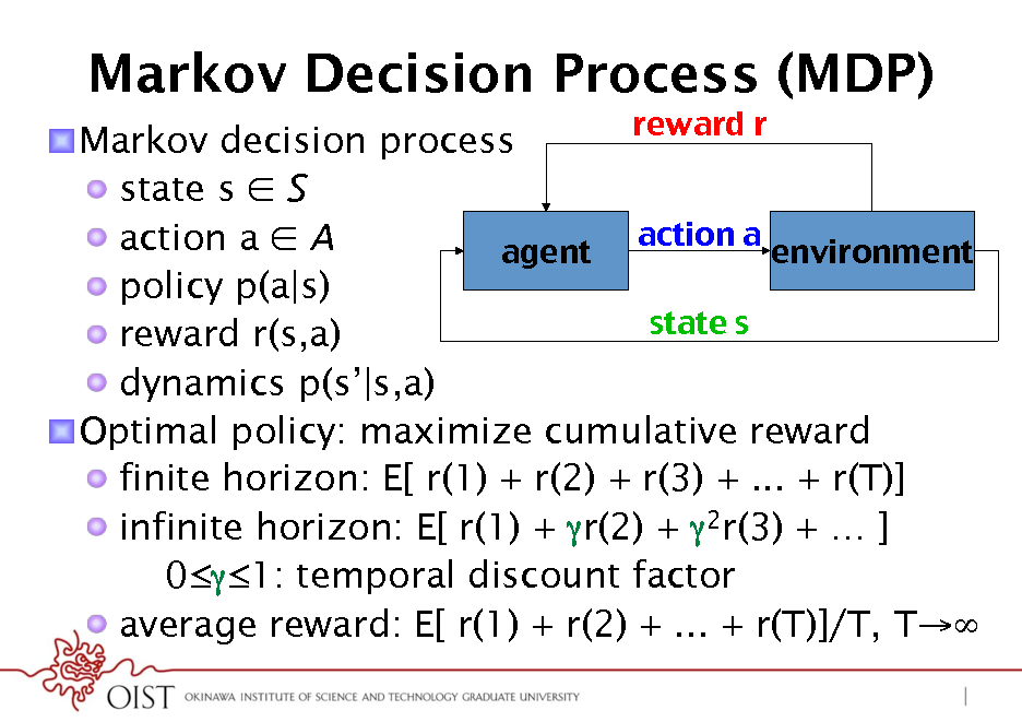 Slide: Markov Decision Process (MDP) reward r ! ! Markov decision process !  state s  S action a ! !  action a  A agent! environment! !  policy p(a|s) state s ! !  reward r(s,a) !  dynamics p(s|s,a) ! Optimal policy: maximize cumulative reward !  finite horizon: E[ r(1) + r(2) + r(3) + ... + r(T)] !  infinite horizon: E[ r(1) + r(2) + 2r(3) +  ] 01: temporal discount factor !  average reward: E[ r(1) + r(2) + ... + r(T)]/T, T