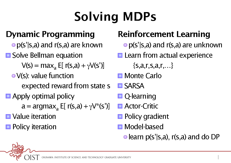 Slide: Solving MDPs Dynamic Programming ! ! p(s|s,a) and r(s,a) are known  Solve Bellman equation V(s) = maxa E[ r(s,a) + V(s)] ! V(s): value function expected reward from state s  Apply optimal policy a = argmaxa E[ r(s,a) + V*(s)]  Value iteration  Policy iteration  Reinforcement Learning ! ! ! ! ! ! ! ! p(s|s,a) and r(s,a) are unknown  Learn from actual experience {s,a,r,s,a,r,}  Monte Carlo  SARSA  Q-learning  Actor-Critic  Policy gradient  Model-based ! learn p(s|s,a), r(s,a) and do DP  ! ! !