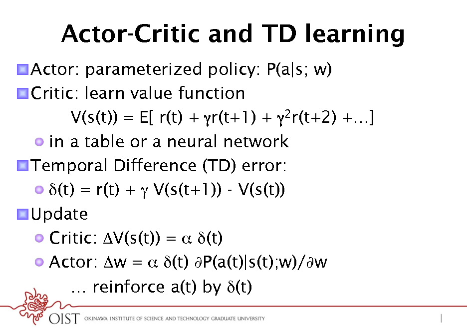 Slide: Actor-Critic and TD learning ! Actor: parameterized policy: P(a|s; w) ! Critic: learn value function V(s(t)) = E[ r(t) + r(t+1) + 2r(t+2) +] !  in a table or a neural network ! Temporal Difference (TD) error: ! (t) = r(t) +  V(s(t+1)) - V(s(t)) ! Update !  Critic: V(s(t)) =  (t) !  Actor: w =  (t) P(a(t)|s(t);w)/w  reinforce a(t) by (t)