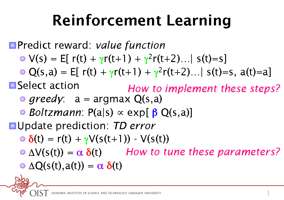 Slide: Reinforcement Learning ! Predict reward: value function ! V(s) = E[ r(t) + r(t+1) + 2r(t+2)| s(t)=s] ! Q(s,a) = E[ r(t) + r(t+1) + 2r(t+2)| s(t)=s, a(t)=a] ! Select action How to implement these steps? !  greedy: a = argmax Q(s,a) !  Boltzmann: P(a|s)  exp[  Q(s,a)] ! Update prediction: TD error* ! (t) = r(t) + V(s(t+1)) - V(s(t)) How to tune these parameters? ! V(s(t)) =  (t) ! Q(s(t),a(t)) =  (t)