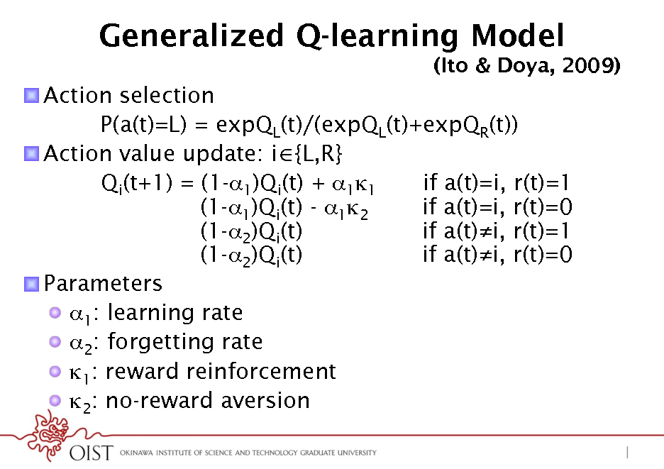 Slide: Generalized Q-learning Model (Ito & Doya, 2009)  ! Action selection P(a(t)=L) = expQL(t)/(expQL(t)+expQR(t)) ! Action value update: i {L,R} Qi(t+1) = (1-1)Qi(t) + 11 if a(t)=i, r(t)=1 (1-1)Qi(t) - 12 if a(t)=i, r(t)=0 (1-2)Qi(t) if a(t)i, r(t)=1 (1-2)Qi(t) if a(t)i, r(t)=0 ! Parameters !  1: learning rate !  2: forgetting rate !  1: reward reinforcement !  2: no-reward aversion