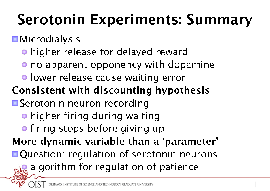 Slide: Serotonin Experiments: Summary ! Microdialysis !  higher release for delayed reward !  no apparent opponency with dopamine !  lower release cause waiting error Consistent with discounting hypothesis ! Serotonin neuron recording !  higher firing during waiting !  firing stops before giving up More dynamic variable than a parameter ! Question: regulation of serotonin neurons !  algorithm for regulation of patience