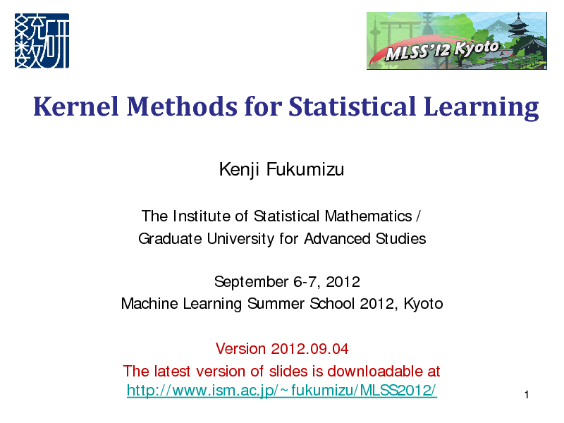 Slide: Kernel Methods for Statistical Learning Kenji Fukumizu The Institute of Statistical Mathematics / Graduate University for Advanced Studies September 6-7, 2012 Machine Learning Summer School 2012, Kyoto Version 2012.09.04 The latest version of slides is downloadable at http://www.ism.ac.jp/~fukumizu/MLSS2012/  1