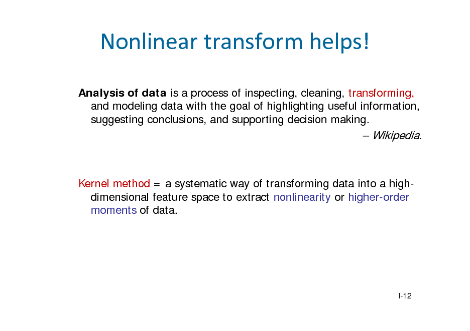 Slide: Nonlineartransformhelps! Analysis of data is a process of inspecting, cleaning, transforming, and modeling data with the goal of highlighting useful information, suggesting conclusions, and supporting decision making.   Wikipedia.  Kernel method = a systematic way of transforming data into a highdimensional feature space to extract nonlinearity or higher-order moments of data.  I-12