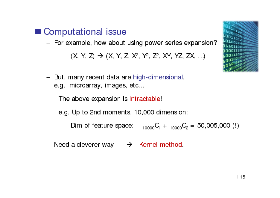 Slide:  Computational issue  For example, how about using power series expansion? (X, Y, Z)  (X, Y, Z, X2, Y2, Z2, XY, YZ, ZX, )  But, many recent data are high-dimensional. e.g. microarray, images, etc... The above expansion is intractable! e.g. Up to 2nd moments, 10,000 dimension: Dim of feature space:  Need a cleverer way 10000C1  +  10000C2  = 50,005,000 (!)   Kernel method.  I-15