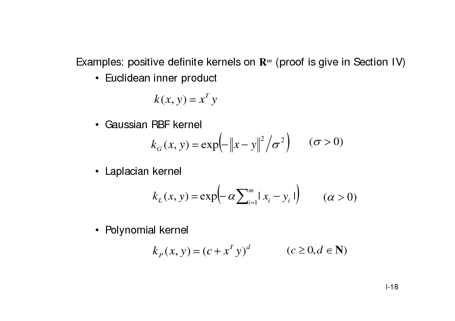 Slide: Examples: positive definite kernels on Rm (proof is give in Section IV)  Euclidean inner product  k ( x, y )  x T y  Gaussian RBF kernel  kG ( x, y )  exp  x  y  Laplacian kernel    2  2     (  0)  k L ( x, y )  exp   i 1 | xi  yi | m    (  0)   Polynomial kernel  k P ( x, y )  ( c  x T y ) d  ( c  0, d  N ) I-18