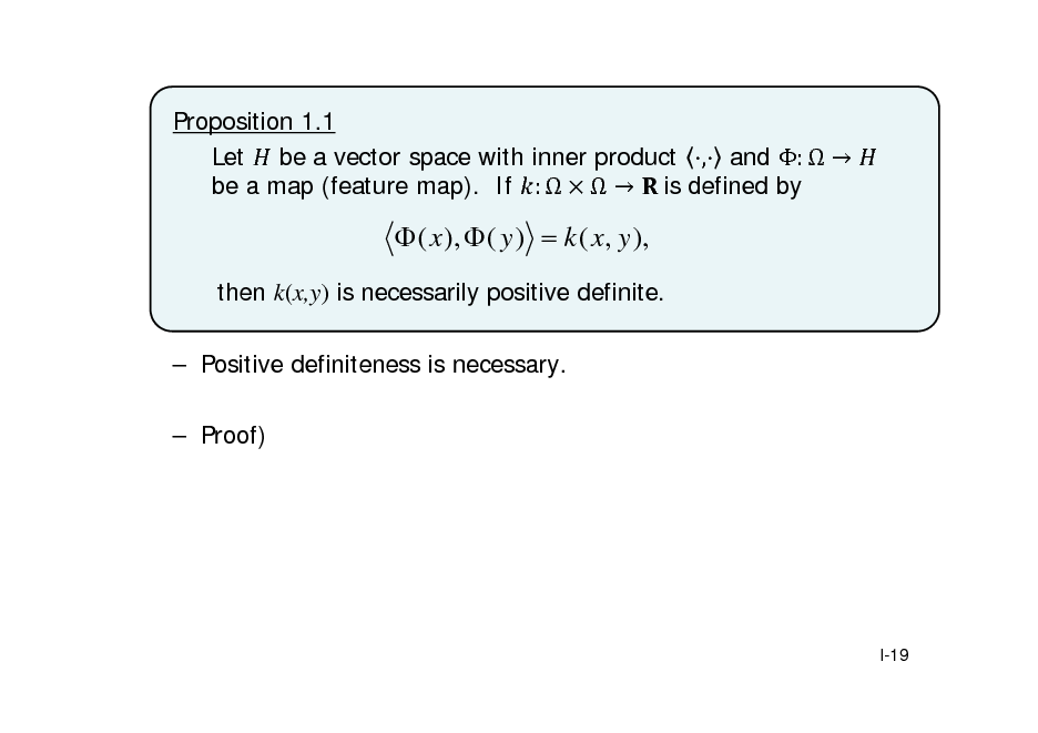 Slide: Proposition 1.1 Let be a vector space with inner product , and :   be a map (feature map). If :    	is defined by   ( x ),  ( y )  k ( x, y ), then k(x,y) is necessarily positive definite.  Positive definiteness is necessary.  Proof)  I-19