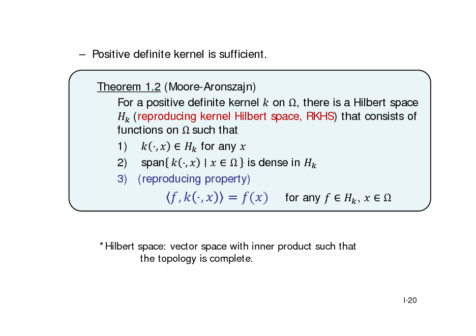 Slide:  Positive definite kernel is sufficient. Theorem 1.2 (Moore-Aronszajn) For a positive definite kernel on , there is a Hilbert space 	(reproducing kernel Hilbert space, RKHS) that consists of functions on 	such that 1) ,  for any 2) span ,   is dense in 3) (reproducing property)  ,  ,  for any    ,    *Hilbert space: vector space with inner product such that the topology is complete.  I-20