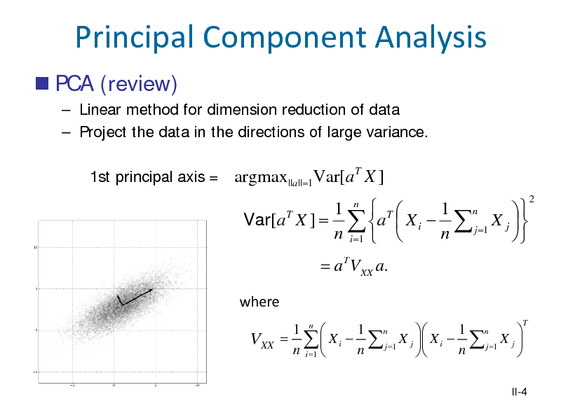 Slide: Principal Component Analysis  PCA (review)  Linear method for dimension reduction of data  Project the data in the directions of large variance. 1st principal axis = argmax||a|| =1Var[ a X ] T  1 n  T 1 n  T Var[a X ] =  a  X i   j =1 X j   n i =1   n  = a T VXX a. where 1 n  1 n 1 n   =   X i   j =1 X j  X i   j =1 X j  n i =1  n n   T  2  VXX  II-4