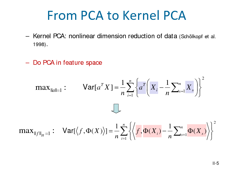 Slide: From PCA to Kernel PCA  Kernel PCA: nonlinear dimension reduction of data 1998).  Do PCA in feature space (Schlkopf et al.  max ||a||=1 :  Var[a T X ] =  1  T 1 n  a  X i  s =1 X s    n i =1   n  n  2  max || f ||H =1 : Var[ f ,  ( X ) ] =   1  1 n f ,  ( X i )  s =1  ( X s )   n i =1  n  n  2  II-5