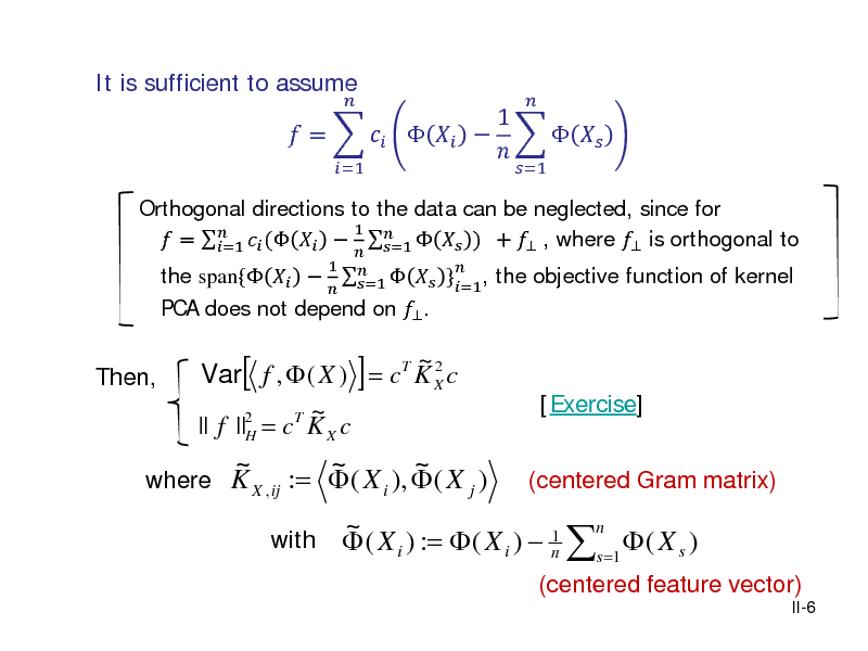 Slide: It is sufficient to assume  Orthogonal directions to the data can be neglected, since for 1  =   (      ) +  , where  is orthogonal to =1 =1  }=1, the objective function of kernel the span{   PCA does not depend on  .   1     =1   =   =1    1        =1   Then,  ~2 Var[ f ,  ( X ) ] = cT K X c 2 T ~ || f ||H = c K X c  [Exercise] (centered Gram matrix)  ~ ~ ~ where K X , ij :=  ( X i ),  ( X j ) with  n ~ 1  ( X i ) :=  ( X i )  n s =1  ( X s )  (centered feature vector) II-6