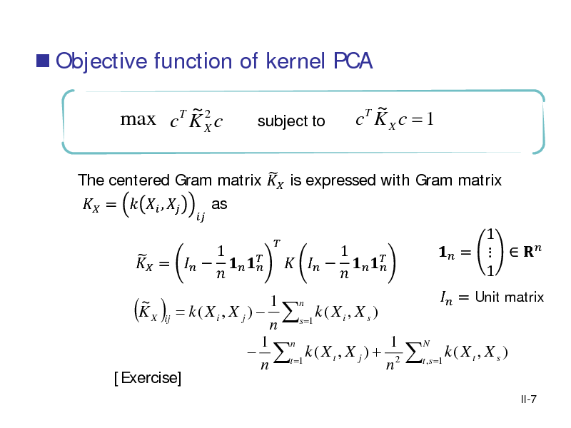 Slide:  Objective function of kernel PCA ~2 max c K X c T   subject to  ~ c KX c = 1 T   The centered Gram matrix  is expressed with Gram matrix  =   ,  as 1  =          1 n = k ( X i , X j )  s =1 k ( X i , X s ) ij n 1 n 1  t =1 k ( X t , X j ) + 2 n n [Exercise] ~ KX  ( )  1         1  =    1    N   = Unit matrix  t , s =1  k( Xt , X s ) II-7