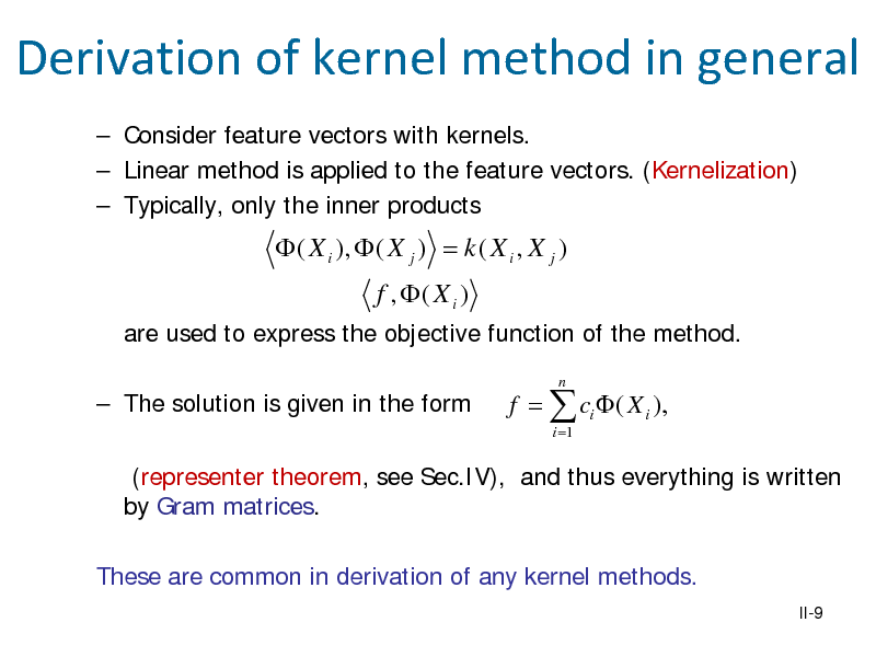 Slide: Derivation of kernel method in general  Consider feature vectors with kernels.  Linear method is applied to the feature vectors. (Kernelization)  Typically, only the inner products   ( X i ),  ( X j ) = k ( X i , X j ) f , ( X i ) are used to express the objective function of the method.  The solution is given in the form n  f =  ci  ( X i ), i =1  (representer theorem, see Sec.IV), and thus everything is written by Gram matrices. These are common in derivation of any kernel methods. II-9