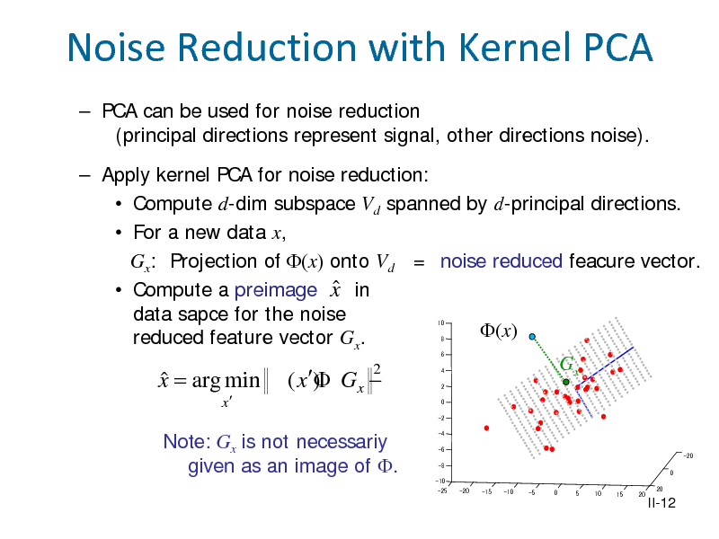 Slide: Noise Reduction with Kernel PCA  PCA can be used for noise reduction (principal directions represent signal, other directions noise).  Apply kernel PCA for noise reduction:  Compute d-dim subspace Vd spanned by d-principal directions.  For a new data x, Gx: Projection of (x) onto Vd = noise reduced feacure vector.   Compute a preimage x in data sapce for the noise (x) reduced feature vector Gx. Gx 2 10 8 6  x = arg min  ( x)  Gx  x  4 2 0  -2  Note: Gx is not necessariy given as an image of .  -4 -6 -8 0 -10 -25 -20 -15 -10 -5 0 5 10 15 20 20 -20  II-12