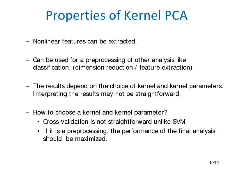 Slide: Properties of Kernel PCA  Nonlinear features can be extracted.  Can be used for a preprocessing of other analysis like classification. (dimension reduction / feature extraction)  The results depend on the choice of kernel and kernel parameters. Interpreting the results may not be straightforward.  How to choose a kernel and kernel parameter?  Cross-validation is not straightforward unlike SVM.  If it is a preprocessing, the performance of the final analysis should be maximized.  II-14