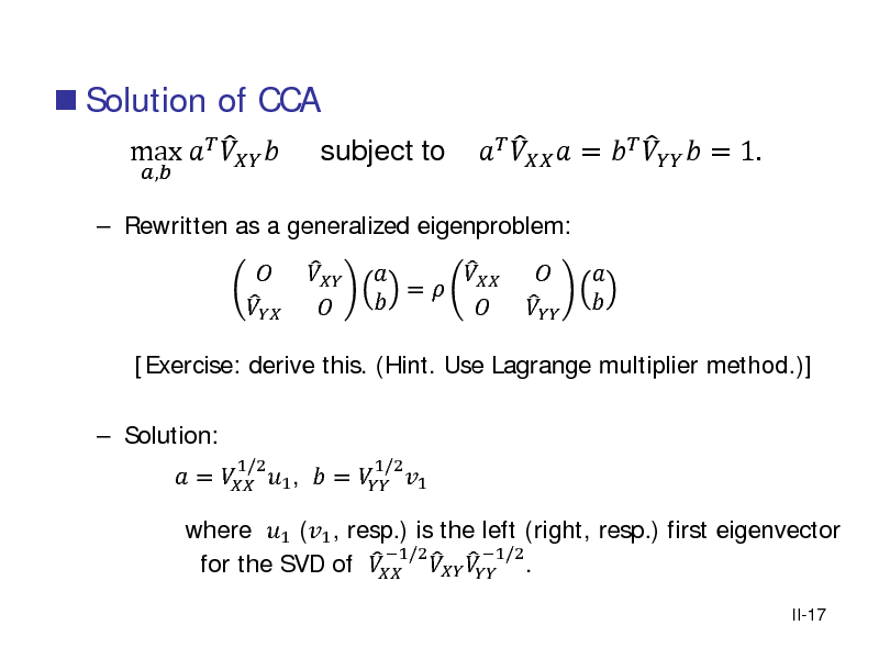 Slide:  Solution of CCA ,   Rewritten as a generalized eigenproblem:   max     subject to     [Exercise: derive this. (Hint. Use Lagrange multiplier method.)]  Solution:  =  1 ,  =  1   1/2 1/2         =          =     = 1.       where 1 (1 , resp.) is the left (right, resp.) first eigenvector 1/2      1/2 . for the SVD of   II-17