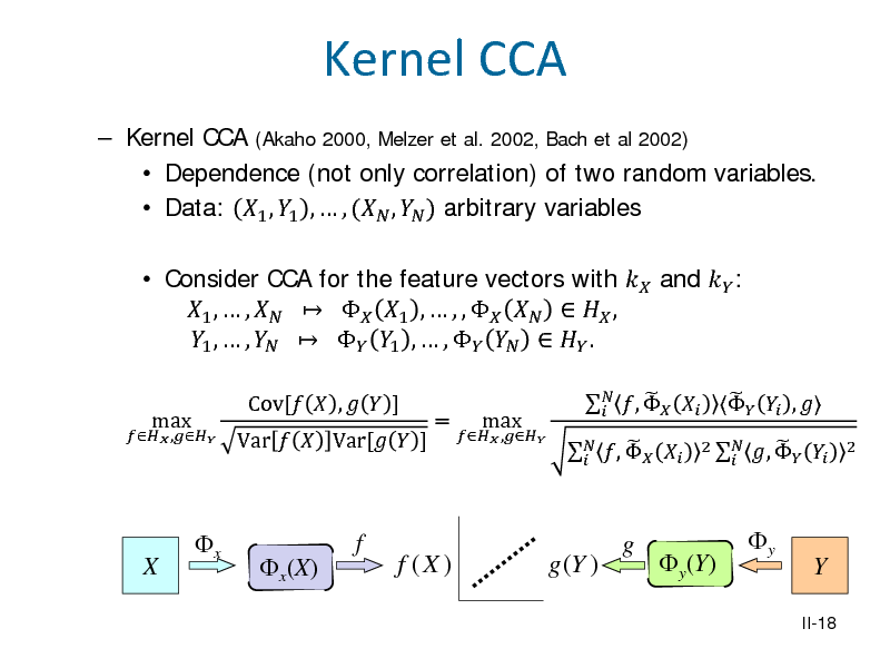Slide: Kernel CCA  Kernel CCA (Akaho 2000, Melzer et al. 2002, Bach et al 2002)  Dependence (not only correlation) of two random variables.  Data: 1 , 1 ,  , ( ,  ) arbitrary variables  Consider CCA for the feature vectors with  and  : 1 ,  ,    1 ,  , ,     , 1 ,  ,    1 ,  ,     . max Var   Var[  ] Cov[  ,   ] =  ,   ,  max    ,        ,     ,   2     ,    2  X  x  x(X)  f  f (X )  g (Y )  g  y(Y)  y  Y II-18