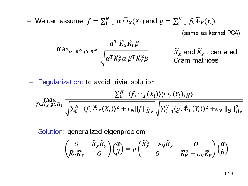 Slide:    We can assume  =    ( ) and  =    ( ). =1 =1 maxR, 2 2        2             and  : centered Gram matrices.  (same as kernel PCA)   Regularization: to avoid trivial solution,  ,  max   Solution: generalized eigenproblem          ,   =1          ,     ,  =1 2    +    =   +   2     ,   =1  2   2   +    +     2   II-19