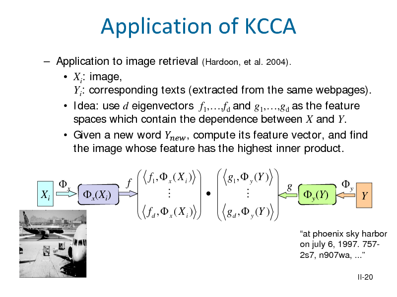 Slide: Application of KCCA  Application to image retrieval (Hardoon, et al. 2004).  Xi: image, Yi: corresponding texts (extracted from the same webpages).  Idea: use d eigenvectors f1,,fd and g1,,gd as the feature spaces which contain the dependence between X and Y.  Given a new word  , compute its feature vector, and find the image whose feature has the highest inner product. Xi x x(Xi) f    f1 ,  x ( X i )    f , (X )  d x i    g1 ,  y (Y )        g ,  (Y )    d y    g  y(Y)     y  Y  at phoenix sky harbor on july 6, 1997. 7572s7, n907wa, ... II-20