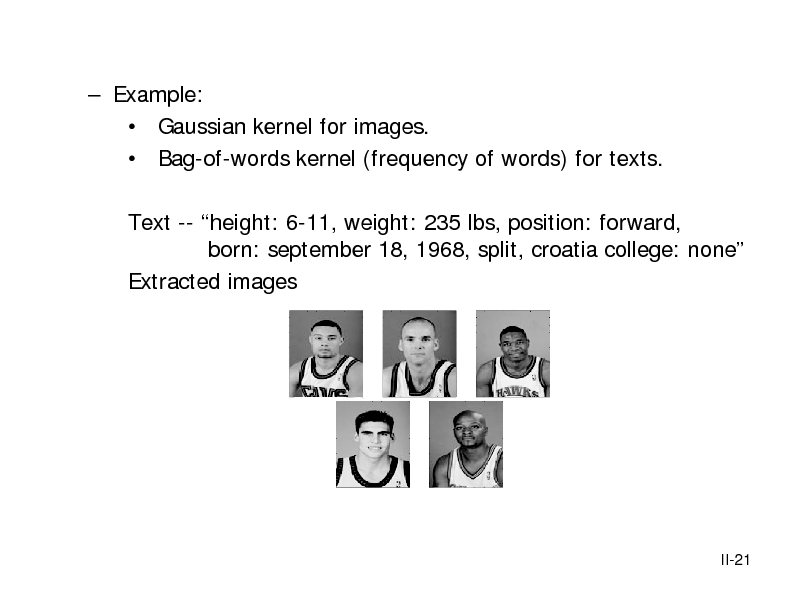 Slide:  Example:  Gaussian kernel for images.  Bag-of-words kernel (frequency of words) for texts. Text -- height: 6-11, weight: 235 lbs, position: forward, born: september 18, 1968, split, croatia college: none Extracted images  II-21