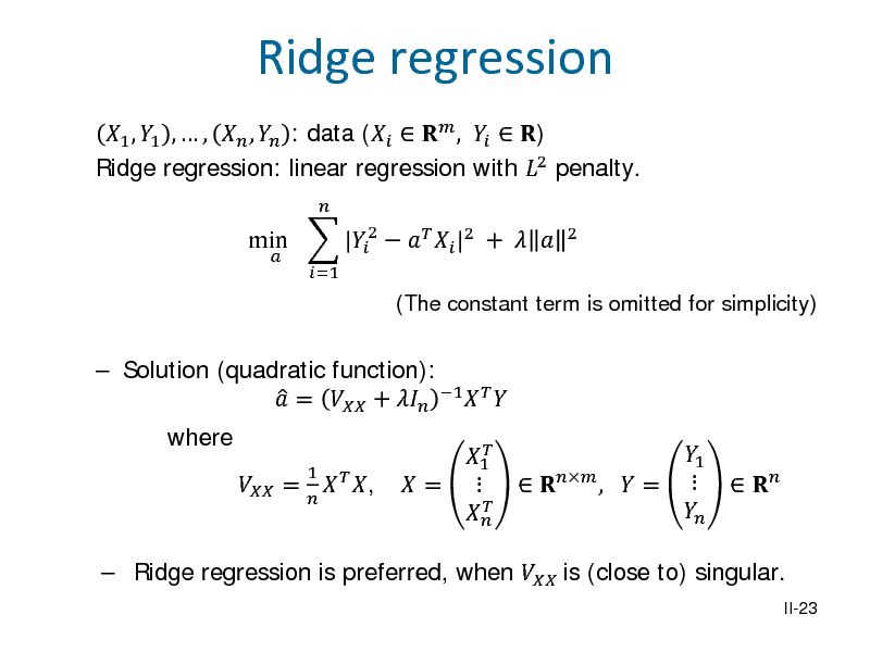 Slide: 1 , 1 ,  ,  ,  : data (   ,   ) Ridge regression: linear regression with 2 penalty. min  |2    |2 +    =1  2  Ridge regression  (The constant term is omitted for simplicity)   Solution (quadratic function):   =  +  1    where  = 1   ,   1  =      Ridge regression is preferred, when  is (close to) singular.  1   ,  =       II-23
