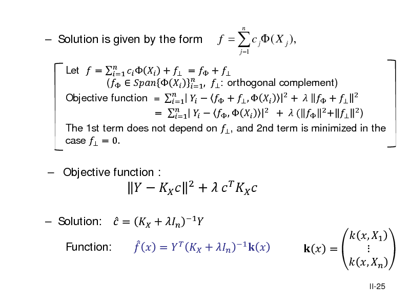 Slide:  Solution is given by the form   Objective function :  Let  =     +  =  +  =1 (      ,  : orthogonal complement) =1  Objective function = =1    +  ,   2 +   +  2 =     ,   2 +  (  2 +  2 ) =1 The 1st term does not depend on  , and 2nd term is minimized in the case  = 0. j =1  f =  c j  ( X j ),  n   Solution:  =  +  Function:    =          1  2   +     +      1      , 1    =  ,   II-25
