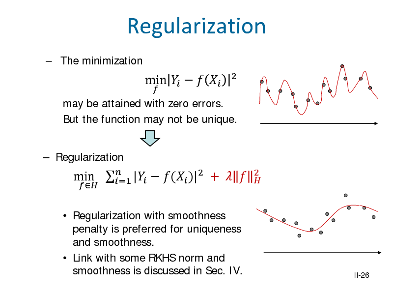Slide: Regularization  The minimization may be attained with zero errors. But the function may not be unique.  Regularization   min       2   Regularization with smoothness penalty is preferred for uniqueness and smoothness.  Link with some RKHS norm and smoothness is discussed in Sec. IV.  min  |  ( )|2 +   =1  2   II-26