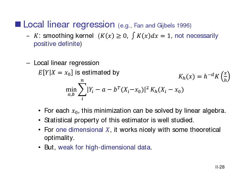 Slide:  Local linear regression   : smoothing kernel (   0,     = 1, not necessarily positive definite) (e.g., Fan and Gijbels 1996)   Local linear regression    = 0 is estimated by ,     For each 0 , this minimization can be solved by linear algebra.  Statistical property of this estimator is well studied.  For one dimensional , it works nicely with some theoretical optimality.  But, weak for high-dimensional data. II-28  min        ( 0 ) 2  (  0 )   () =