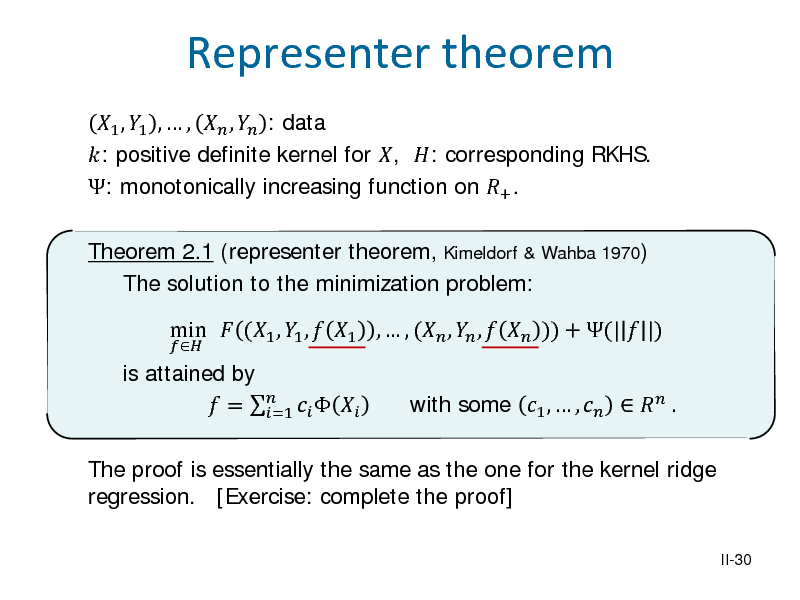 Slide: 1 , 1 ,  ,  ,  : data : positive definite kernel for , : corresponding RKHS. : monotonically increasing function on + . Theorem 2.1 (representer theorem, Kimeldorf & Wahba 1970) The solution to the minimization problem: is attained by  =     =1   Representer theorem  min  (1 , 1 ,  1 ,  , ( ,  ,   )) + (|  |)  The proof is essentially the same as the one for the kernel ridge regression. [Exercise: complete the proof] II-30  with some 1 ,  ,    .