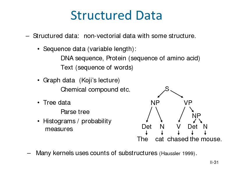 Slide: Structured Data  Structured data: non-vectorial data with some structure.  Sequence data (variable length): DNA sequence, Protein (sequence of amino acid) Text (sequence of words)  Graph data (Kojis lecture) Chemical compound etc.  Tree data Parse tree  Histograms / probability measures NP S VP NP Det The N V Det N  cat chased the mouse. (Haussler 1999). II-31   Many kernels uses counts of substructures