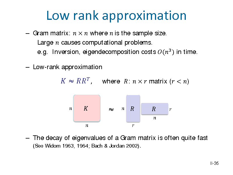 Slide:  Gram matrix:    where  is the sample size. Large  causes computational problems. e.g. Inversion, eigendecomposition costs (3 ) in time.  Low-rank approximation  Low rank approximation    ,     where :    matrix ( < )   The decay of eigenvalues of a Gram matrix is often quite fast (See Widom 1963, 1964; Bach & Jordan 2002). II-35
