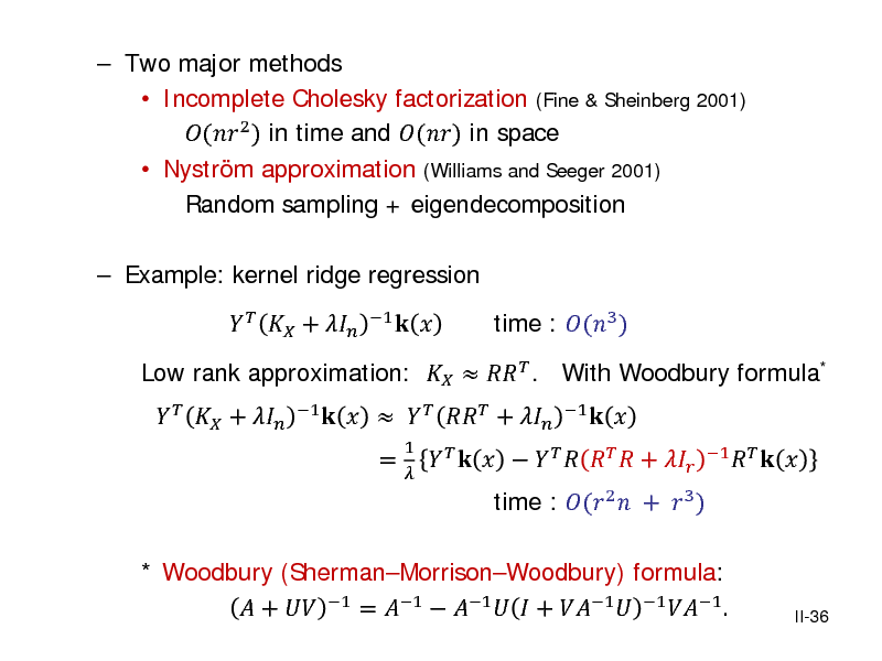 Slide:  Two major methods  Incomplete Cholesky factorization (Fine & Sheinberg 2001) ( 2 ) in time and () in space  Nystrm approximation (Williams and Seeger 2001) Random sampling + eigendecomposition  Example: kernel ridge regression    +  1  Low rank approximation:    . With Woodbury formula* 1     +         +  = 1                +   time : (3 ) 1  * Woodbury (ShermanMorrisonWoodbury) formula:  +  1 = 1  1   + 1  1 1 .  time : ( 2  +  3 )     1       II-36