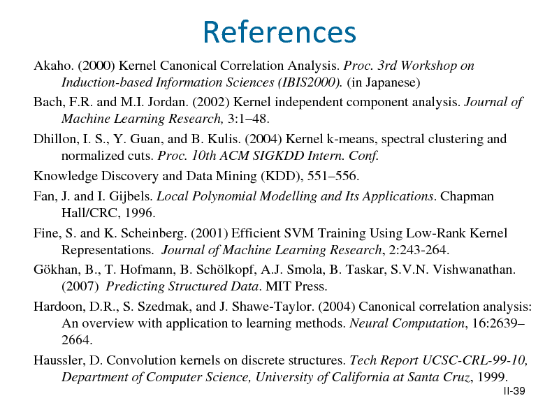 Slide: References Akaho. (2000) Kernel Canonical Correlation Analysis. Proc. 3rd Workshop on Induction-based Information Sciences (IBIS2000). (in Japanese) Bach, F.R. and M.I. Jordan. (2002) Kernel independent component analysis. Journal of Machine Learning Research, 3:148. Dhillon, I. S., Y. Guan, and B. Kulis. (2004) Kernel k-means, spectral clustering and normalized cuts. Proc. 10th ACM SIGKDD Intern. Conf. Knowledge Discovery and Data Mining (KDD), 551556. Fan, J. and I. Gijbels. Local Polynomial Modelling and Its Applications. Chapman Hall/CRC, 1996. Fine, S. and K. Scheinberg. (2001) Efficient SVM Training Using Low-Rank Kernel Representations. Journal of Machine Learning Research, 2:243-264. Gkhan, B., T. Hofmann, B. Schlkopf, A.J. Smola, B. Taskar, S.V.N. Vishwanathan. (2007) Predicting Structured Data. MIT Press. Hardoon, D.R., S. Szedmak, and J. Shawe-Taylor. (2004) Canonical correlation analysis: An overview with application to learning methods. Neural Computation, 16:2639 2664. Haussler, D. Convolution kernels on discrete structures. Tech Report UCSC-CRL-99-10, Department of Computer Science, University of California at Santa Cruz, 1999. II-39