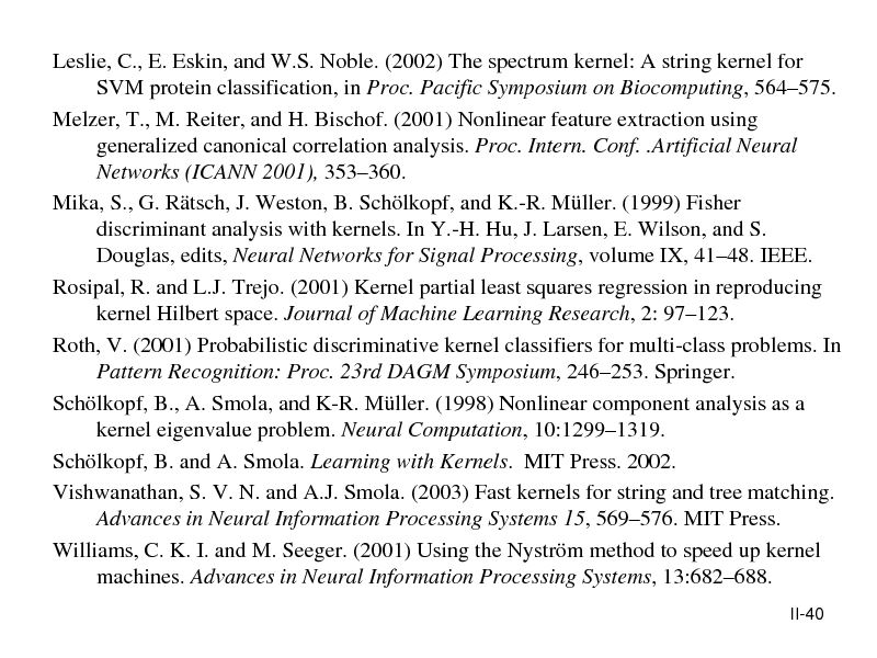 Slide: Leslie, C., E. Eskin, and W.S. Noble. (2002) The spectrum kernel: A string kernel for SVM protein classification, in Proc. Pacific Symposium on Biocomputing, 564575. Melzer, T., M. Reiter, and H. Bischof. (2001) Nonlinear feature extraction using generalized canonical correlation analysis. Proc. Intern. Conf. .Artificial Neural Networks (ICANN 2001), 353360. Mika, S., G. Rtsch, J. Weston, B. Schlkopf, and K.-R. Mller. (1999) Fisher discriminant analysis with kernels. In Y.-H. Hu, J. Larsen, E. Wilson, and S. Douglas, edits, Neural Networks for Signal Processing, volume IX, 4148. IEEE. Rosipal, R. and L.J. Trejo. (2001) Kernel partial least squares regression in reproducing kernel Hilbert space. Journal of Machine Learning Research, 2: 97123. Roth, V. (2001) Probabilistic discriminative kernel classifiers for multi-class problems. In Pattern Recognition: Proc. 23rd DAGM Symposium, 246253. Springer. Schlkopf, B., A. Smola, and K-R. Mller. (1998) Nonlinear component analysis as a kernel eigenvalue problem. Neural Computation, 10:12991319. Schlkopf, B. and A. Smola. Learning with Kernels. MIT Press. 2002. Vishwanathan, S. V. N. and A.J. Smola. (2003) Fast kernels for string and tree matching. Advances in Neural Information Processing Systems 15, 569576. MIT Press. Williams, C. K. I. and M. Seeger. (2001) Using the Nystrm method to speed up kernel machines. Advances in Neural Information Processing Systems, 13:682688. II-40