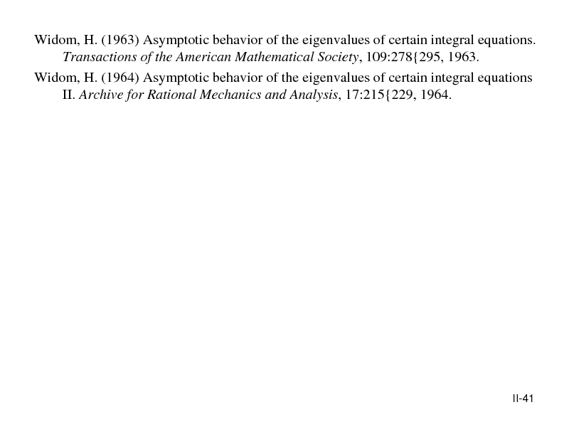 Slide: Widom, H. (1963) Asymptotic behavior of the eigenvalues of certain integral equations. Transactions of the American Mathematical Society, 109:278{295, 1963. Widom, H. (1964) Asymptotic behavior of the eigenvalues of certain integral equations II. Archive for Rational Mechanics and Analysis, 17:215{229, 1964.  II-41
