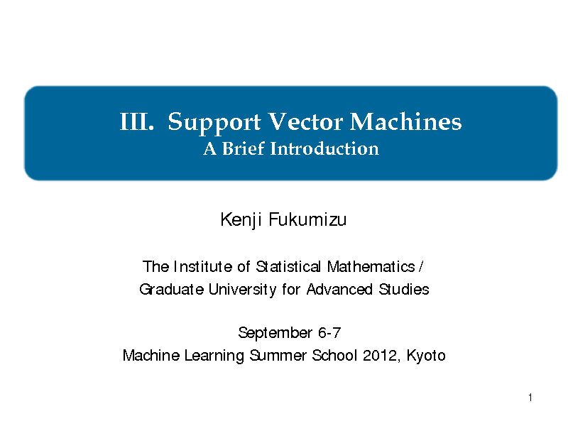 Slide: III. Support Vector Machines A Brief Introduction Kenji Fukumizu The Institute of Statistical Mathematics / Graduate University for Advanced Studies September 6-7 Machine Learning Summer School 2012, Kyoto 1