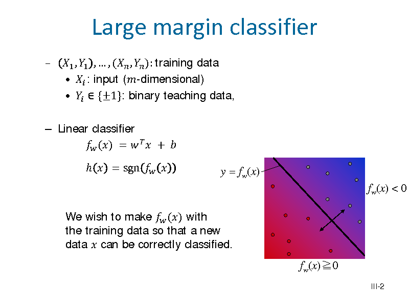 Slide:    Linear classifier  () =    +    = sgn    1 , 1 ,  , ( ,  ): training data   : input (-dimensional)    {1}: binary teaching data,  Large margin classifier  y = fw(x) fw(x) < 0  We wish to make  () with the training data so that a new data  can be correctly classified.  fw(x)0 III-2