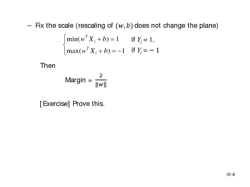 Slide:  Fix the scale (rescaling of (, ) does not change the plane) Then  min( wT X i + b) = 1 if Yi = 1,   max( wT X i + b) = 1 if Yi =  1  2 Margin =   [Exercise] Prove this.  III-4