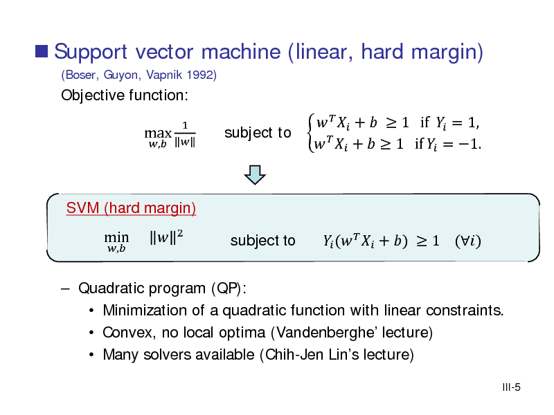 Slide:  Support vector machine (linear, hard margin) (Boser, Guyon, Vapnik 1992)  Objective function: max ,  1      +   1 if  = 1, subject to     +   1 if  = 1.  (   + )  1 ()  SVM (hard margin) ,   Quadratic program (QP):  Minimization of a quadratic function with linear constraints.  Convex, no local optima (Vandenberghe lecture)  Many solvers available (Chih-Jen Lins lecture) III-5  min    2  subject to