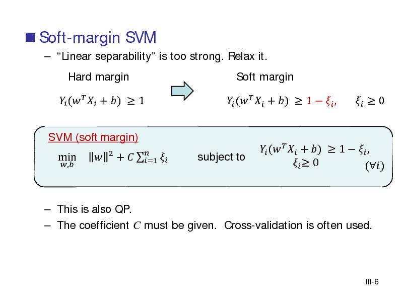 Slide:  Soft-margin SVM  Linear separability is too strong. Relax it.  (   + )  1 ,  Hard margin  SVM (soft margin)  min    2  +     =1   (   + )  1   , subject to  Soft margin   (   + )  1   ,   0 ()    0   This is also QP.  The coefficient C must be given. Cross-validation is often used.  III-6
