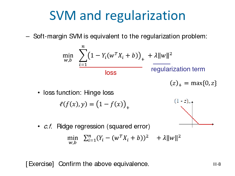 Slide: SVM and regularization  Soft-margin SVM is equivalent to the regularization problem: min  1      +  , =1  +  loss  +    regularization term +  2   loss function: Hinge loss   c.f. Ridge regression (squared error) , 2     ,  = 1     min       +  =1  +    = max{0, }  +    2  [Exercise] Confirm the above equivalence.  III-8