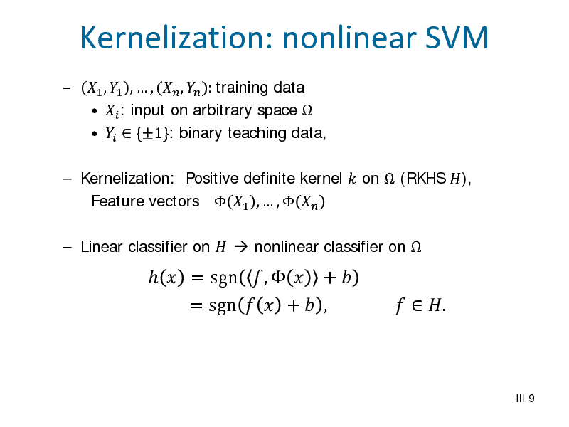 Slide:   Kernelization: nonlinear SVM 1 , 1 ,  , ( ,  ): training data   : input on arbitrary space     {1}: binary teaching data,   Kernelization: Positive definite kernel  on  (RKHS ), Feature vectors  1 ,  ,    Linear classifier on   nonlinear classifier on     = sgn ,   +  = sgn   +  ,    . III-9