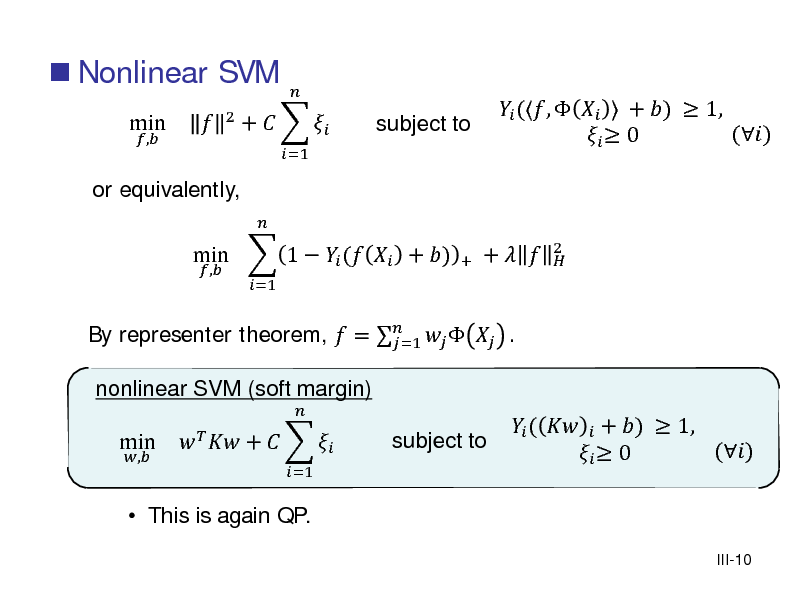 Slide:  Nonlinear SVM min ,  or equivalently, ,    2  +    =1  =1    subject to  By representer theorem,  =     . =1 nonlinear SVM (soft margin) , =1  min  1   (  + )   +  +     (,    + )  1, ()   0 2   min   This is again QP.     +     subject to   (   + )  1, ()   0 III-10