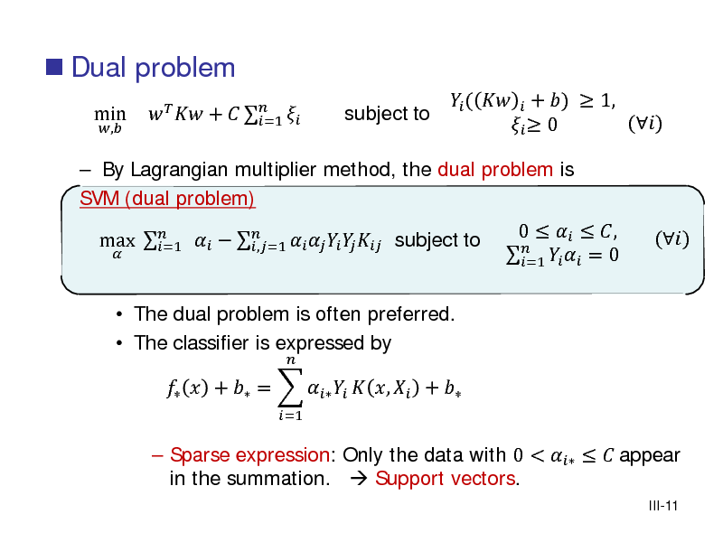 Slide:  Dual problem min ,    By Lagrangian multiplier method, the dual problem is SVM (dual problem) max          subject to  =1 ,=1  The dual problem is often preferred.  The classifier is expressed by =1       +    =1  subject to   (   + )  1, ()   0 0    ,    = 0 =1 ()   Sparse expression: Only the data with 0 <    appear in the summation.  Support vectors. III-11    +  =     ,  +