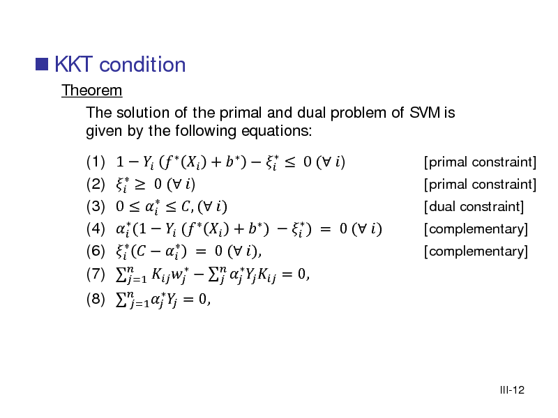 Slide:  KKT condition Theorem The solution of the primal and dual problem of SVM is given by the following equations: (1) (2) (3) (4) (6) (7) 1      +     0 ( )   0 ( )  0    , ( )   (1   (   +   )   ) = 0 ( )      = 0 ( ),         = 0,   =1 [primal constraint] [primal constraint] [dual constraint] [complementary] [complementary]   (8)    = 0,  =1  III-12