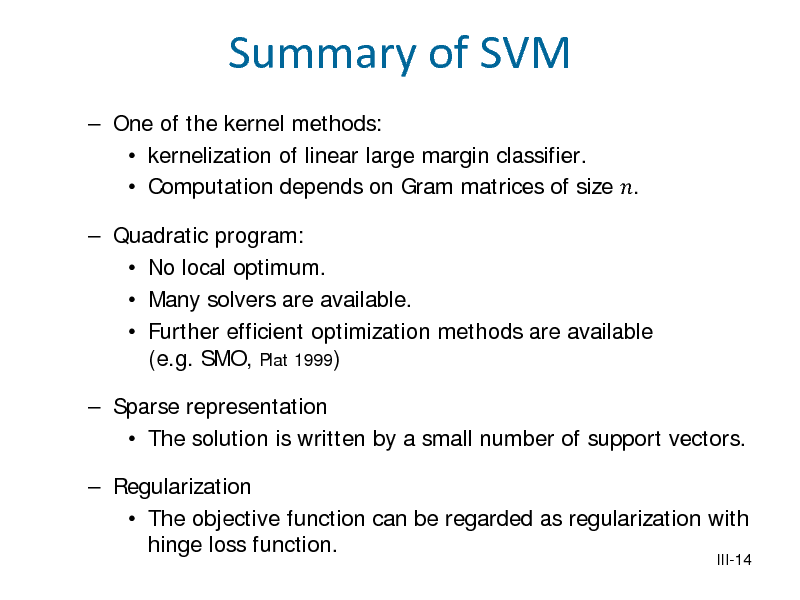 Slide: Summary of SVM  One of the kernel methods:  kernelization of linear large margin classifier.  Computation depends on Gram matrices of size .   Quadratic program:  No local optimum.  Many solvers are available.  Further efficient optimization methods are available (e.g. SMO, Plat 1999)  Sparse representation  The solution is written by a small number of support vectors.  Regularization  The objective function can be regarded as regularization with hinge loss function.  III-14