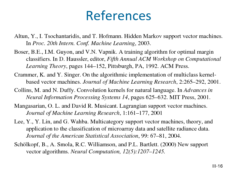 Slide: References Altun, Y., I. Tsochantaridis, and T. Hofmann. Hidden Markov support vector machines. In Proc. 20th Intern. Conf. Machine Learning, 2003. Boser, B.E., I.M. Guyon, and V.N. Vapnik. A training algorithm for optimal margin classifiers. In D. Haussler, editor, Fifth Annual ACM Workshop on Computational Learning Theory, pages 144152, Pittsburgh, PA, 1992. ACM Press. Crammer, K. and Y. Singer. On the algorithmic implementation of multiclass kernelbased vector machines. Journal of Machine Learning Research, 2:265292, 2001. Collins, M. and N. Duffy. Convolution kernels for natural language. In Advances in Neural Information Processing Systems 14, pages 625632. MIT Press, 2001. Mangasarian, O. L. and David R. Musicant. Lagrangian support vector machines. Journal of Machine Learning Research, 1:161177, 2001 Lee, Y., Y. Lin, and G. Wahba. Multicategory support vector machines, theory, and application to the classification of microarray data and satellite radiance data. Journal of the American Statistical Association, 99: 6781, 2004. Schlkopf, B., A. Smola, R.C. Williamson, and P.L. Bartlett. (2000) New support vector algorithms. Neural Computation, 12(5):12071245. III-16