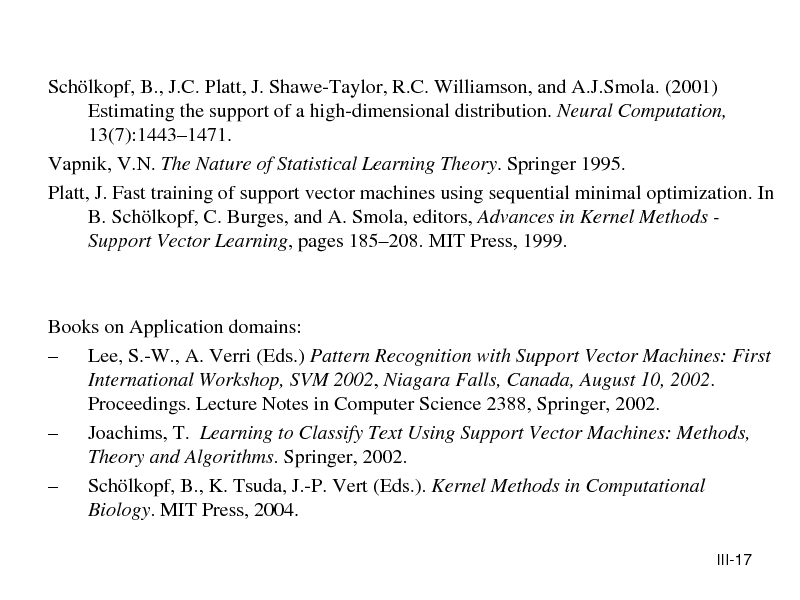 Slide: Schlkopf, B., J.C. Platt, J. Shawe-Taylor, R.C. Williamson, and A.J.Smola. (2001) Estimating the support of a high-dimensional distribution. Neural Computation, 13(7):14431471. Vapnik, V.N. The Nature of Statistical Learning Theory. Springer 1995. Platt, J. Fast training of support vector machines using sequential minimal optimization. In B. Schlkopf, C. Burges, and A. Smola, editors, Advances in Kernel Methods Support Vector Learning, pages 185208. MIT Press, 1999.  Books on Application domains:  Lee, S.-W., A. Verri (Eds.) Pattern Recognition with Support Vector Machines: First International Workshop, SVM 2002, Niagara Falls, Canada, August 10, 2002. Proceedings. Lecture Notes in Computer Science 2388, Springer, 2002.  Joachims, T. Learning to Classify Text Using Support Vector Machines: Methods, Theory and Algorithms. Springer, 2002.  Schlkopf, B., K. Tsuda, J.-P. Vert (Eds.). Kernel Methods in Computational Biology. MIT Press, 2004. III-17