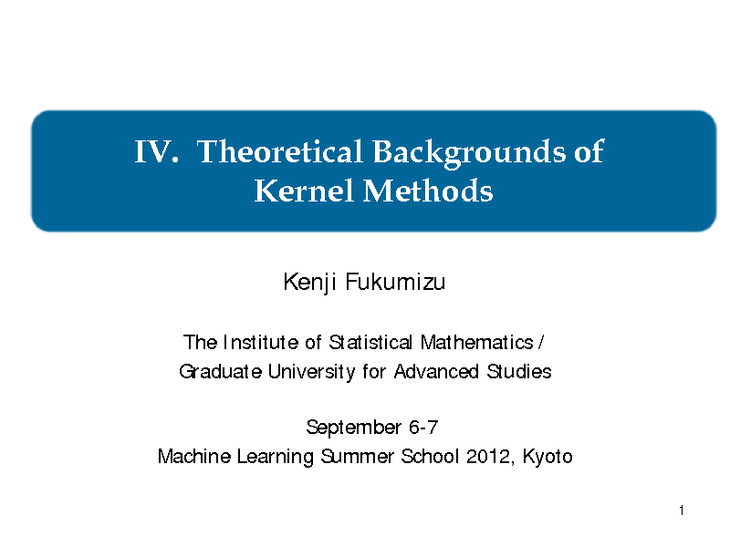 Slide: IV. Theoretical Backgrounds of Kernel Methods Kenji Fukumizu The Institute of Statistical Mathematics / Graduate University for Advanced Studies September 6-7 Machine Learning Summer School 2012, Kyoto 1