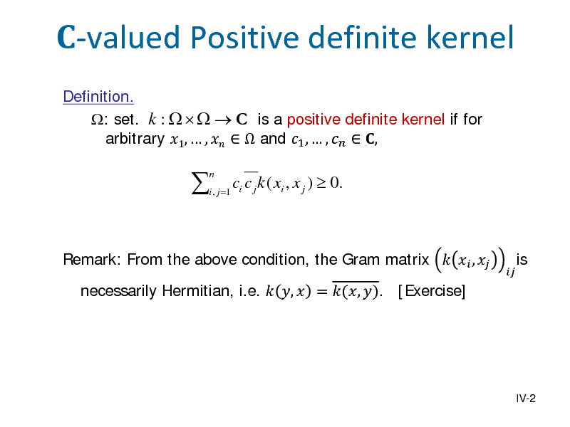 Slide: -valued Positive definite kernel Definition. : set. k :     C is a positive definite kernel if for arbitrary 1,  ,    and 1 ,  ,   ,    n  i , j =1 i  c c j k ( xi , x j )  0.  Remark: From the above condition, the Gram matrix   ,  necessarily Hermitian, i.e.  ,  = (, ). [Exercise]    is  IV-2